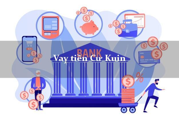 Vay tiền Cư Kuin Đắk Lắk bằng CMND Online 0% Lãi Suất