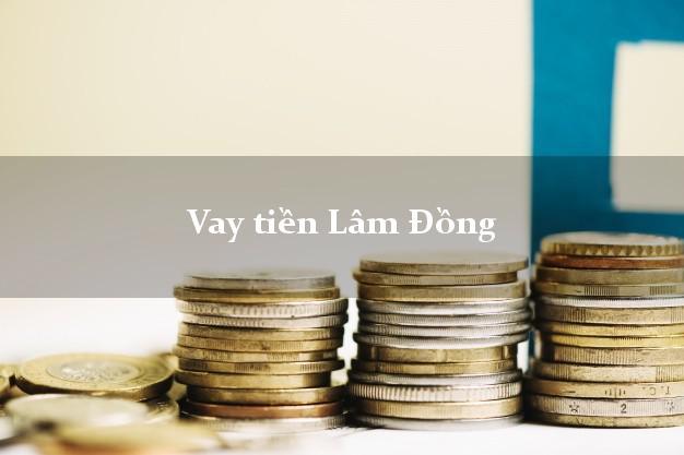 Vay tiền Lâm Đồng bằng CMND Online 0% Lãi Suất