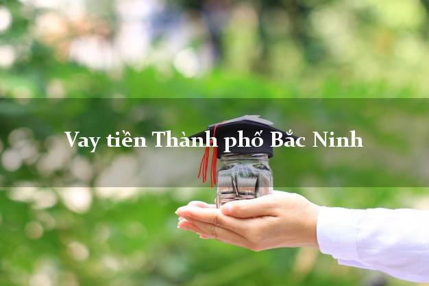 Vay tiền Thành phố Bắc Ninh bằng CMND Online 0% Lãi Suất