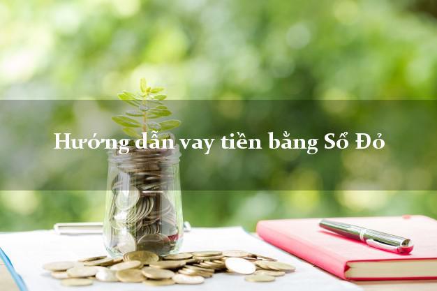 Hướng dẫn vay tiền bằng Sổ Đỏ nhanh nhất