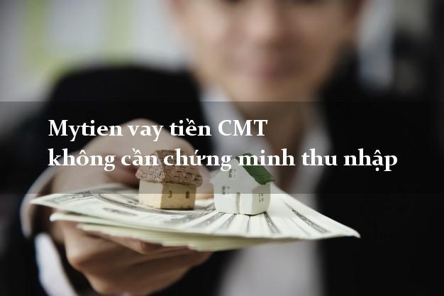 Mytien vay tiền CMT không cần chứng minh thu nhập