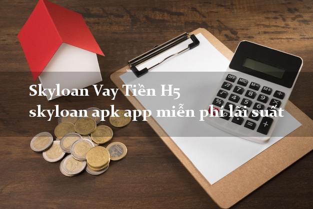Skyloan Vay Tiền H5 skyloan apk app miễn phí lãi suất
