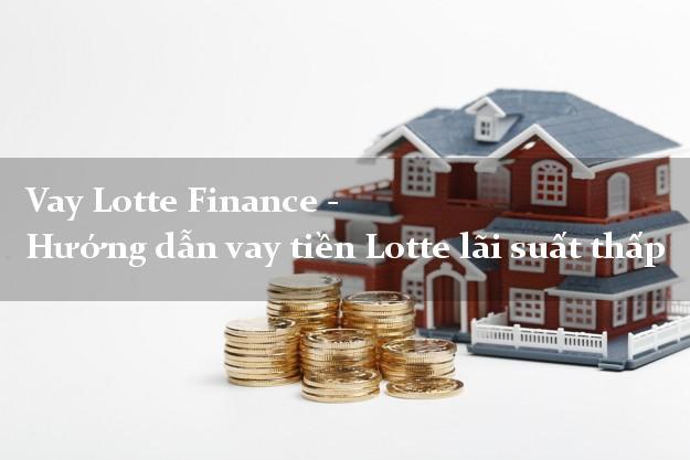 Vay Lotte Finance - Hướng dẫn vay tiền Lotte lãi suất thấp