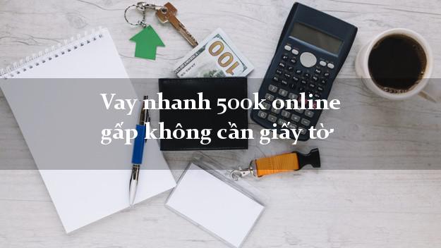 Vay nhanh 500k online gấp không cần giấy tờ