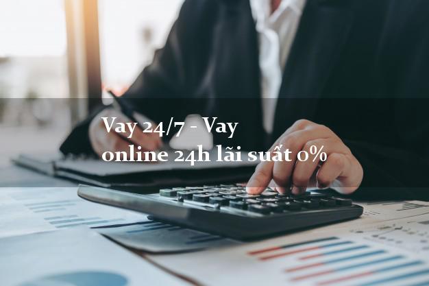 Vay 24/7 - Vay online 24h lãi suất 0%