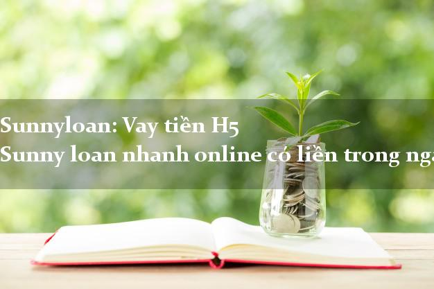 Sunnyloan: Vay tiền H5 Sunny loan nhanh online có liền trong ngày