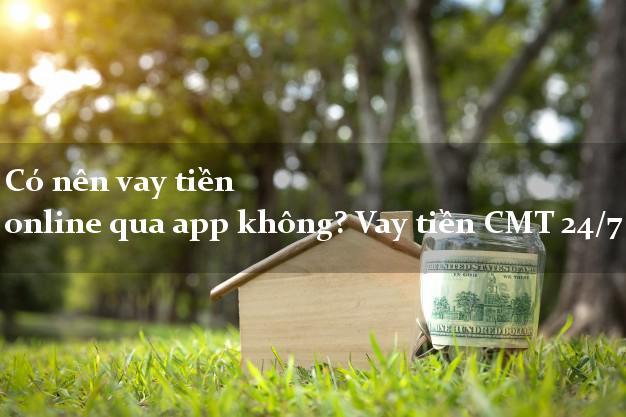Có nên vay tiền online qua app không? Vay tiền CMT 24/7