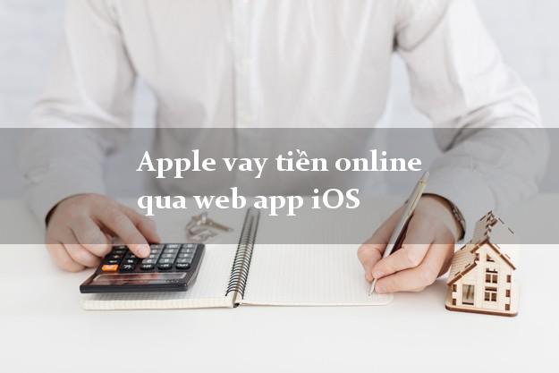 Apple vay tiền online qua web app iOS duyệt tự động 24h