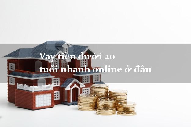 Vay tiền dưới 20 tuổi nhanh online ở đâu không cần thế chấp