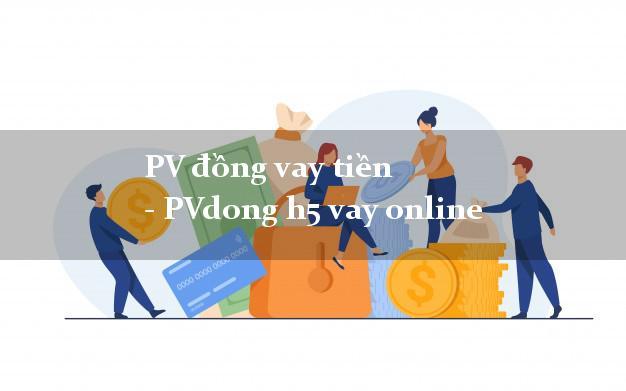 PV đồng vay tiền - PVdong h5 vay online siêu nhanh như chớp