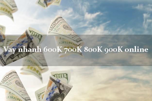 Vay nhanh 600K 700K 800K 900K online không thẩm định