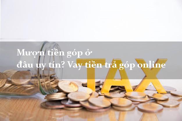 Mượn tiền góp ở đâu uy tín? Vay tiền trả góp online trong ngày