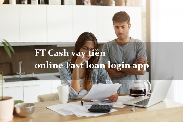 FT Cash vay tiền online Fast loan login app cấp tốc 24 giờ