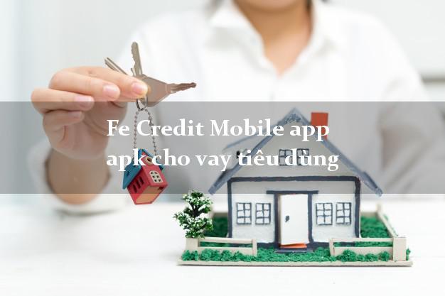 Fe Credit Mobile app apk cho vay tiêu dùng nhanh online 24/24h