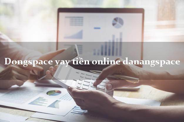 Dongspace vay tiền online danangspace qua app web link ứng dụng apk