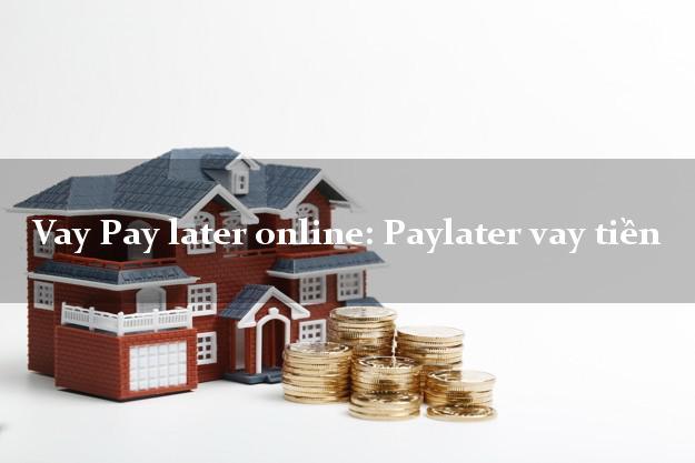 Vay Pay later online: Paylater vay tiền duyệt tự động 24h