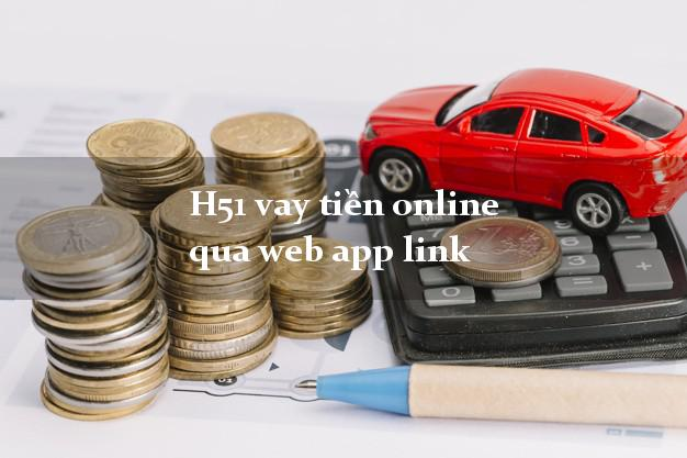 H51 vay tiền online qua web app link siêu tốc 24/7